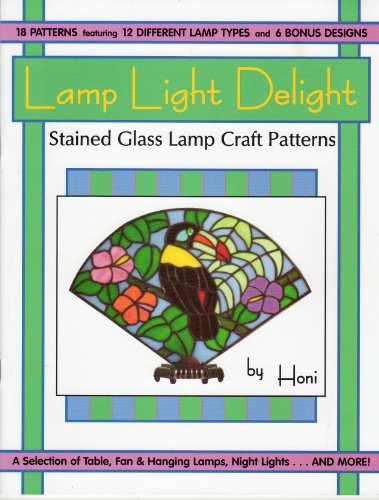 Lamp Light Delight Stained Glass Lamp Craft Patterns (18 Patterns featuring 12 Different Lamp Types and 6 Bonus Designs. A Selection of Table, Fan and Hanging Lamps, Night Lights... And More)