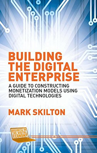 Building the Digital Enterprise: A Guide to Constructing Monetization Models Using Digital Technologies (Business in the