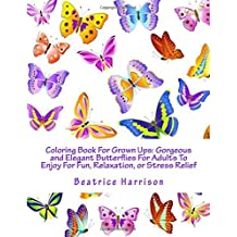 Coloring Book For Grown Ups: Gorgeous and Elegant Butterflies For Adults To Enjoy For Fun, Relaxation, or Stress Relief
