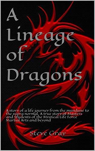 A Lineage of Dragons: A story of a life journey from the mundane to the supra normal.  A true story of Masters and Students of the Mystical Life Force Martial Arts and beyond