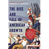 The Rise and Fall of American Growth: The U.S. Standard of Living since the Civil War (The Princeton Economic History of the