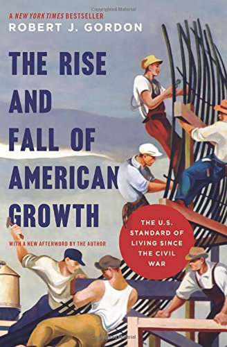 The Rise And Fall Of American Growth  The U S  Standard Of Living Since The Civil War  The Princeton Economic History Of The Western World