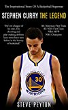 Stephen Curry: The Inspirational Story Of A Basketball Superstar - Stephen Curry - The Legend (The Unauthorized Biography)