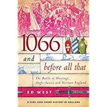 1066 and Before All That: The Battle of Hastings, Anglo-Saxon and Norman England: A Very, Very Short History of England