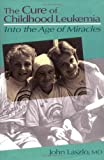 The Cure of Childhood Leukemia : Into the Age of Miracles, Laszlo, John, 0813521866