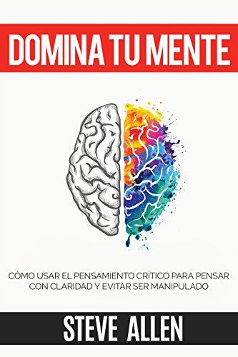 Domina tu mente - Cómo usar el pensamiento crítico, el escepticismo y la lógica para pensar con claridad y evitar ser...
