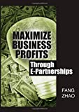 Maximize Business Profits Through E-Partnerships, Fang Zhao, 1591406323