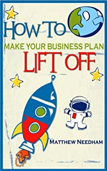 How to Make Your Business Plan Lift Off: The Step By Step Guide To Writing A Successful Business Plan by [Needham, Matthew]