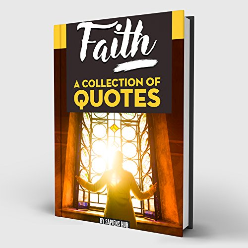 FAITH: A Collection of Quotes: Abraham Lincoln, Alan W. Watts, Bob Dylan, Buddha, Deepak Chopra, J.K. Rowling, John Lennon, Gandhi, Mother Teresa, Nelson Mandela, Paulo Coelho and many more!