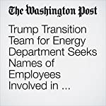 Trump Transition Team for Energy Department Seeks Names of Employees Involved in Climate Meetings | Steven Mufson,Juliet Eilperin