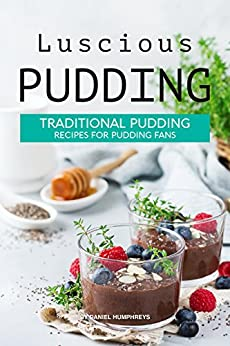 Luscious Pudding: Traditional Pudding Recipes for Pudding Fans by [Humphreys, Daniel]