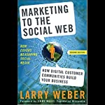 Marketing to the Social Web, Second Edition: How Digital Customer Communities Build Your Business | Larry Weber