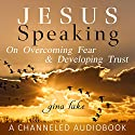 Jesus Speaking: On Overcoming Fear and Developing Trust Audiobook by Gina Lake Narrated by Gina Lake