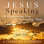 Jesus Speaking: On Overcoming Fear and Developing Trust | Gina Lake