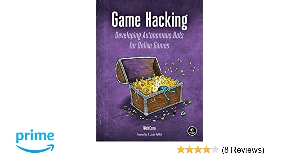 Game Hacking: Developing Autonomous Bots for Online Games: Nick Cano