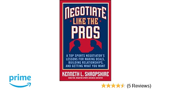 negotiate like the pros a top sports negotiators lessons for making deals building relationships and getting what you want