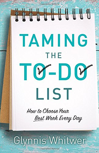 Taming the To-Do List: How to Choose Your Best Work Every Day, by Glynnis Whitwer
