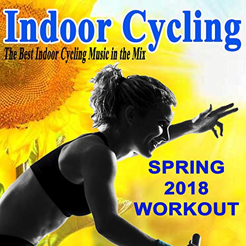 Indoor Cycling Spring 2018 - Spinning the Best Indoor Cycling Music in the Mix & DJ Mix (The Best Spinning Music)