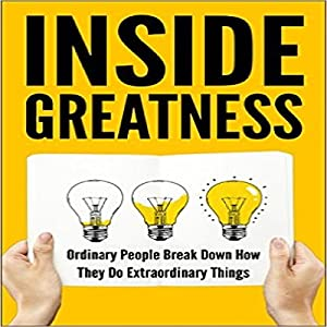 Inside Greatness: Ordinary People Break Down How They Do Extraordinary Things Audiobook