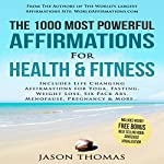 The 1000 Most Powerful Affirmations for Health & Fitness: Includes Life Changing Affirmations for Yoga, Fasting, Weight Loss, Six Pack Abs, Menopause, Pregnancy & More | Jason Thomas