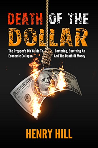 Death Of The Dollar: The Prepper's DIY Guide To Bartering, Surviving, An, Economic Collapse, And, The Death Of Money,  (Financial Crisis, Global Recession, ... Capitol Controls, DIY, Money) Book 1) by [Hill, Henry]