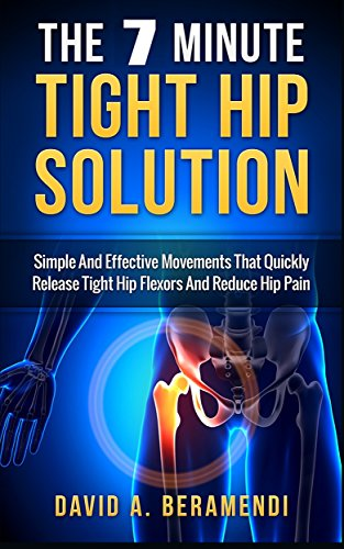 he 7 Minute Tight Hip Solution:Simple and Effective Movements That Quickly Release Tight Hip Flexors And Reduce Hip Pain (Hip replacement ... mobility exercises, hip flexor exericises) (Hip Tight)