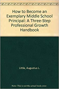 How to Become an Exemplary Middle School Principal: A Three-Step Professional Growth Handbook by Augustus L. Little (2001-08-04)