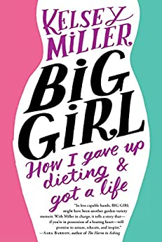 Big Girl: How I Gave Up Dieting and Got a Life by [Miller, Kelsey]