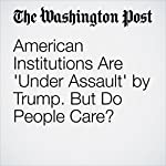 American Institutions Are 'Under Assault' by Trump. But Do People Care? | Aaron Blake