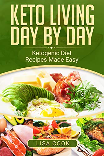Keto Living Day by Day: Ketogenic Diet Recipes Made Easy Meal Plan, High Fat, High Protein, Low Carb and Calorie Foods by [Cook, Lisa]