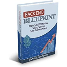 Back End Blueprint: Why Optimizing the Back End is the Single Best Way to Find More Prospects, Convert More Customers and Improve Return On Investment