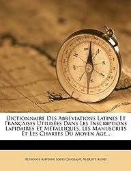 Dictionnaire Des Abr Viations Latines Et Fran Aises Utilis Es Dans Les Inscriptions Lapidaires Et M Talliques, Les Manuscrits Et Les Chartes Du Moyen