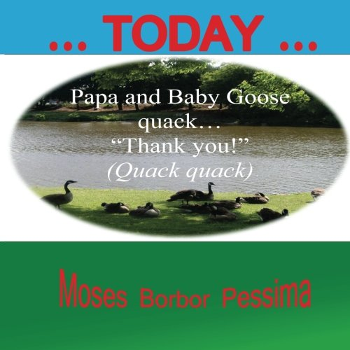 "... Today ...: Papa and Baby Goose quack ""Thank you!"" [Pessima, Moses Borbor] (Tapa Blanda)"