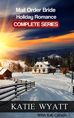 Mail Order Bride Holiday Romance Complete Series: Book 1 - 4 by [Wyatt, Katie, Carson, Kat]