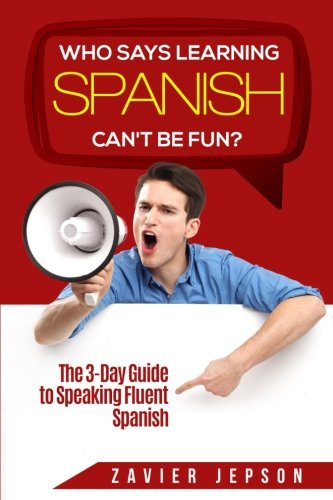 Who Says Learning Spanish Can't Be Fun?: The 3 Day Guide to Speaking Fluent Spanish by CreateSpace Independent Publishing Platform