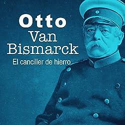 Otto Van Bismarck: El canciller de hierro [Otto Van Bismarck: The Iron Chancellor]