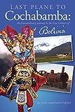 Last Plane to Cochabamba: An Extraordinary Journey to the Five Corners of Bolivia