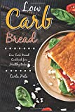 Low Carb Bread: Low Carb Bread Cookbook for Healthy Bakers