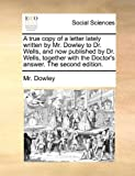 A True Copy of a Letter Lately Written by Mr Dowley to Dr Wells, and Now Published by Dr Wells, Together with the Doctor's Answer the Second Editi, Dowley, 1140774913