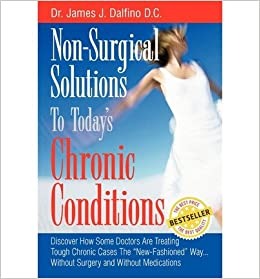 Book { [ NON-SURGICAL SOLUTIONS TO TODAY'S CHRONIC CONDITIONS: DISCOVER HOW SOME DOCTORS ARE TREATING TOUGH CHRONIC CASES THE NEW-FASHIONED WAY...WITHOUT SUR ] } Dalfino, James J ( AUTHOR ) Nov-14-2010