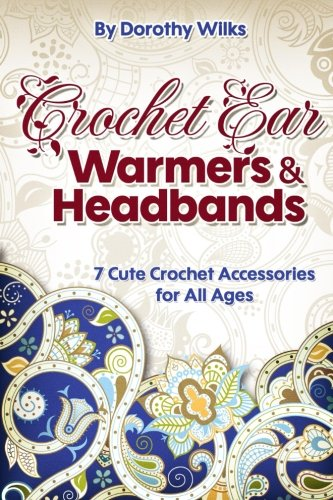 Crochet: Crochet Ear Warmers and Headbands. 7 Cute Crochet Accessories for All Ages