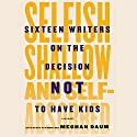 Selfish, Shallow, and Self-Absorbed: Sixteen Writers on the Decision Not to Have Kids Audiobook by Meghan Daum Narrated by Johnny Heller, Jo Anna Perrin