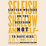 Selfish, Shallow, and Self-Absorbed: Sixteen Writers on the Decision Not to Have Kids | Meghan Daum