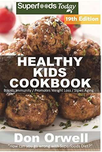 Healthy Kids Cookbook: Over 310 Quick & Easy Gluten Free Low Cholesterol Whole Foods Recipes full of Antioxidants & Phytochemicals (Healthy Kids Natural Weight Loss Transformation) (Volume 15)