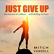 Just Give Up: Confessions of a Winner with Nothing to Prove Audiobook by Mitch Vandell Narrated by Jack Nolan
