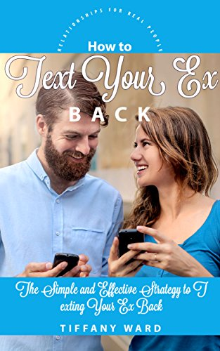How to Text Your Ex Back: The Simple and Effective Strategy to Texting Your Ex Back (Relationships for Real People) (Best Text Message To Get Your Ex Girlfriend Back)