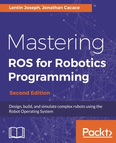 Mastering ROS for Robotics Programming - Second Edition: Design, build, and simulate complex robots using the Robot Operating System by Packt Publishing - ebooks Account