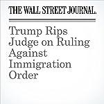 Trump Rips Judge on Ruling Against Immigration Order | Devlin Barrett,Brent Kendall