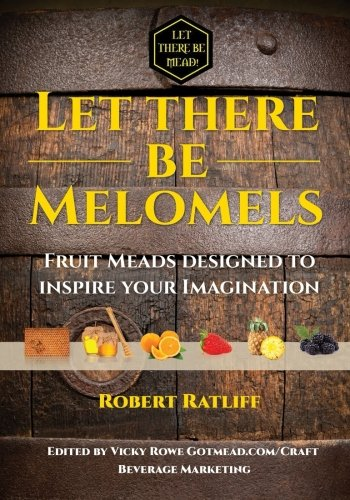 Let There be Melomels!: Fruit Meads designed to inspire your Imagination (Let There be Mead!) (Volume 2)