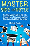 Master Side-Hustle (Best Part Time Business of 2018): (Home Based Ideas 2018 for Newbies) Side Hustle on Fiverr Services, Facebook Advertising & Affiliate Marketing